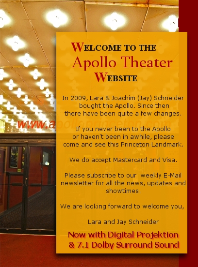 In 2009, Lara & Joachim (Jay) Schneider bought the Apollo. Since then there have been quite a few changes. If you never been to the Apollo or haven't been in awhile, please come and see this Princeton Landmark. We do accept Mastercard and Visa. Please subscribe to our weekly E-Mail newsletter for all the news, updates and showtimes. We are looking forward to welcome you, Lara and Jay Schneider